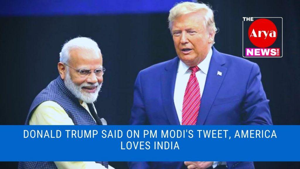 Donald Trump said on PM Modi's tweet, America loves India
